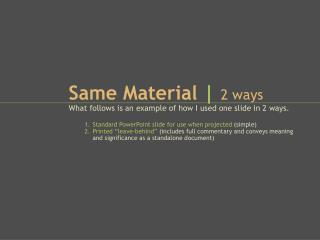 Same  Material  | 2 ways What follows is an example of how I used one slide in 2 ways.