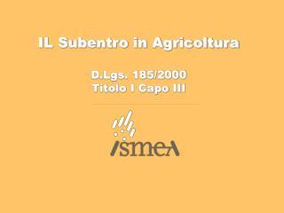 IL Subentro in Agricoltura D.Lgs. 185/2000 Titolo I Capo III
