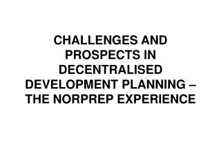 CHALLENGES AND PROSPECTS IN DECENTRALISED DEVELOPMENT PLANNING   THE NORPREP EXPERIENCE