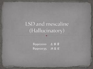 LSD and mescaline  (Hallucinatory)