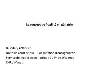 Le concept de fragilité en gériatrie Dr Valéry ANTOINE