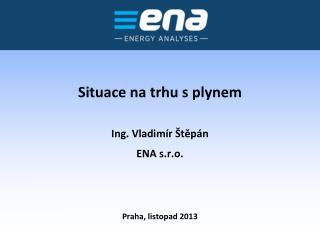 Situace na trhu s plynem Ing. Vladimír Štěpán ENA s.r.o.