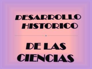 DESARROLLO    HISTORICO DE LAS CIENCIAS