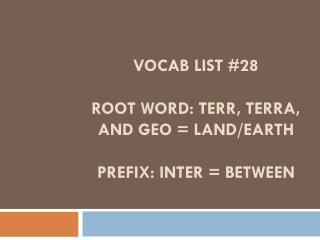 Vocab List #28 Root word:  terr , terra, and geo = land/earth Prefix: inter = between