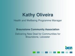 Kathy Oliveira Health and Wellbeing Programme Manager  Braunstone Community Association Delivering New Deal for Communit