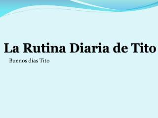 La Rutina Diaria de Tito