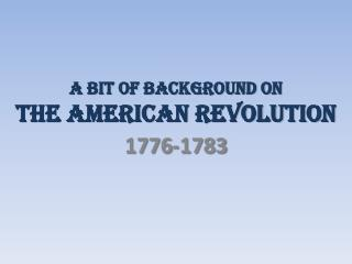 A bit of background on  THE AMERICAN REVOLUTION