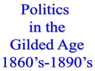 Politics  in the Gilded Age 1860�s-1890�s