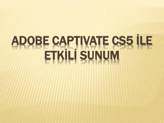 Adobe CAPTIVATE cs5  İLE ETKİLİ  SUNUM