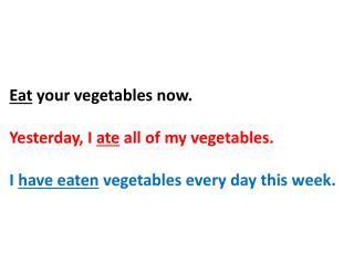 E at  your vegetables now. Yesterday, I  ate  all of my vegetables.