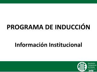 PROGRAMA DE INDUCCIÓN Información Institucional