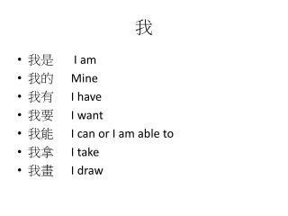 我是        I am 我的       Mine 我有       I have 我要       I want 我能       I can or I am able to