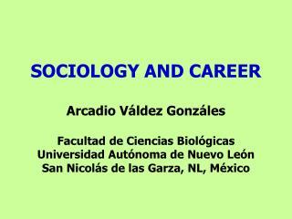 SOCIOLOGY AND CAREER  Arcadio V ldez Gonz les  Facultad de Ciencias Biol gicas Universidad Aut noma de Nuevo Le n San Ni