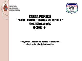 "ESCUELA PRIMARIA "" GRAL. PABLO E. MACIAS VALENZUELA "" ZONA ESCOLAR 035         SECTOR  "" V """