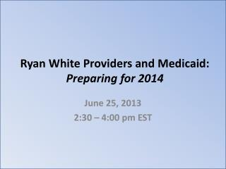 Ryan White Providers and Medicaid:  Preparing for 2014