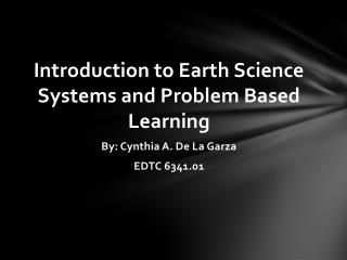 Introduction to Earth Science Systems and Problem Based Learning  By: Cynthia A. De La Garza
