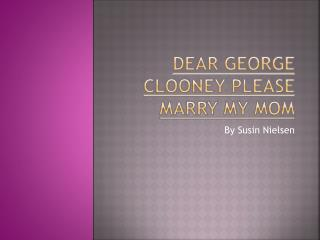 Dear George Clooney Please Marry My Mom
