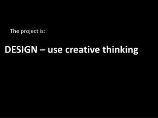 DESIGN – use creative thinking