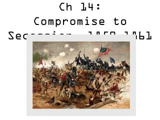 Ch 14: Compromise to Secession  1850-1861