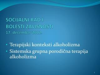 SOCIJALNI RAD I  BOLESTI ZAVISNOSTI  17 .  decembar 2012.