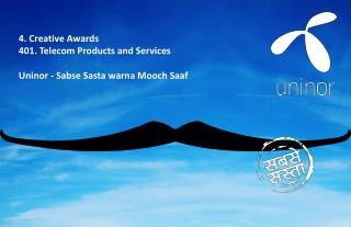 4. Creative Awards	 4 01 .  Telecom Products  and Services Uninor -  Sabse Sasta warna Mooch Saaf