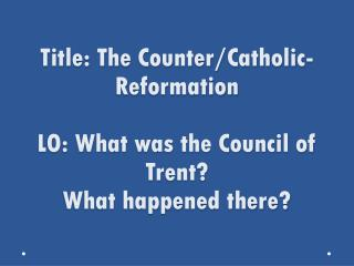 Title: The Counter/Catholic-Reformation LO: What was the Council of Trent? What happened there?