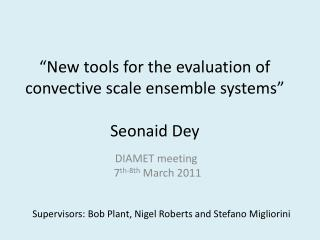 �New tools for the evaluation of convective scale ensemble systems� Seonaid Dey