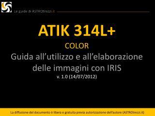ATIK 314L+ COLOR Guida all'utilizzo e all'elaborazione delle immagini con IRIS v. 1.0 (14/07/2012)