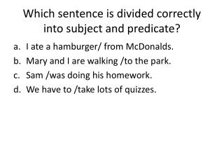 Which sentence is divided correctly into subject and predicate?