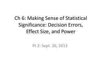 Ch  6: Making Sense of Statistical Significance: Decision Errors,  Effect Size, and Power