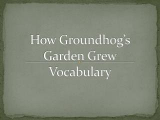 How Groundhog's Garden Grew  Vocabulary
