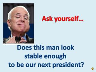 Does this man look  stable enough  to be our next president?