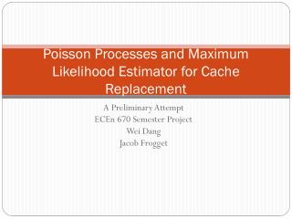 Poisson Processes and Maximum Likelihood  Estimator for  Cache  Replacement