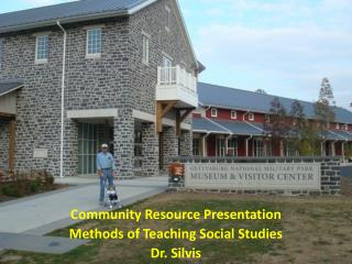 Community Resource Presentation Methods of Teaching Social Studies Dr. Silvis
