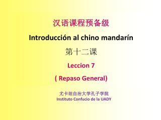 汉语课程预备级 Introducción  al chino  mandarín 第 十二 课 Leccion  7 ( Repaso General)