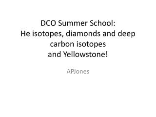 DCO Summer School: He isotopes, diamonds and deep carbon isotopes  and Yellowstone!