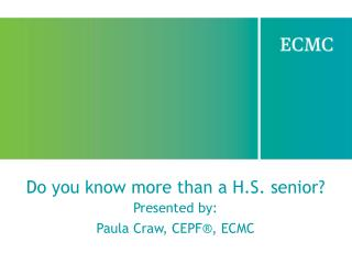 Do you know more than a H.S. senior? Presented by: Paula Craw, CEPF®, ECMC