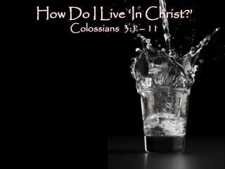 How Do I Live 'In Christ?'  Colossians  3:1 – 11