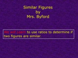 We will Learn to use ratios to determine if two figures are similar .