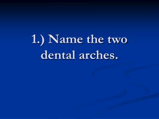 1. Name the two dental arches.