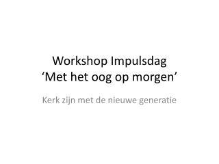 Workshop  Impulsdag 'Met het oog op morgen'