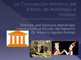 La Concepción Histórica del Estado de Aristóteles a  Hobbes De la Ciudad-Estado al Estado Moderno.