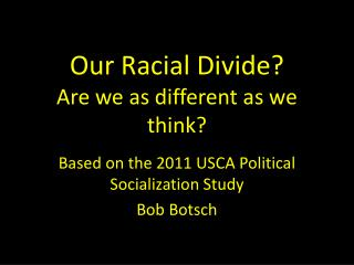 Our Racial  D ivide ? Are we as different as we think?