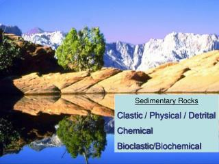 Sedimentary Rocks Clastic / Physical / Detrital Chemical Bioclastic /Biochemical