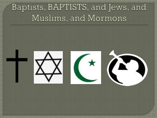Baptists, BAPTISTS, and Jews, and Muslims, and Mormons
