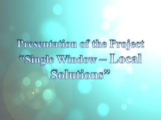 "Presentation of the Project  ""Single Window  –  Local Solutions"""