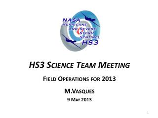 HS3 Science Team Meeting Field Operations for 2013 M.Vasques 9  May 2013