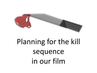 Planning for the kill sequence  in our film