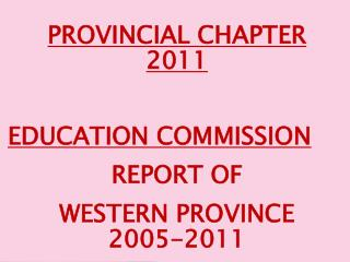 PROVINCIAL CHAPTER 2011 EDUCATION COMMISSION  REPORT OF  WESTERN PROVINCE 2005-2011