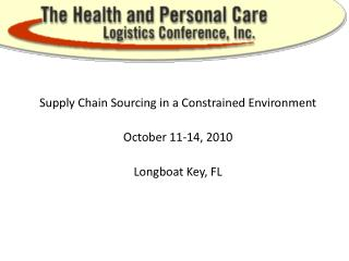 Supply Chain Sourcing in a Constrained Environment October 11-14, 2010 Longboat Key, FL